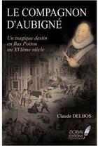 Couverture du livre « Le compagnon d'Aubigné ; un tragique destin en Bas Poitou au XVIe siècle » de Claude Delbos aux éditions Dorval