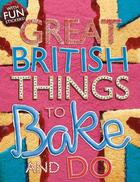 Couverture du livre « GREAT BRITISH THINGS TO BAKE AND DO » de Samantha Meredith et Sally Morgan aux éditions Scholastic
