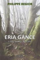 Couverture du livre « Eria Gance t.1 ; les larmes de Celis » de Philippe Regior aux éditions Editions Maia