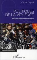 Couverture du livre « Politiques de la violence ; essai sur l'impuissance citoyenne » de Cedric Cagnat aux éditions L'harmattan
