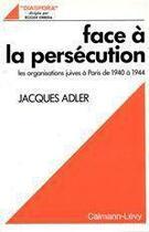 Couverture du livre « Face à la persécution ; les organisations juives à Paris de 1940 à 1944 » de Jacques Adler aux éditions Calmann-levy