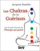 Couverture du livre « Les chakras de la guérison ; les grands secrets de l'énergie qui guérit » de Jacques Staehle aux éditions Dangles