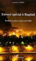 Couverture du livre « Envoye special a bagdad - pendant la guerre, mars-avril 2003 » de Aymeric Caron aux éditions L'harmattan
