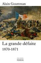 Couverture du livre « La grande défaite ; 1870-1871 » de Alain Gouttman aux éditions Perrin