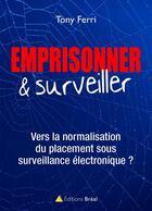 Couverture du livre « Emprisonner & surveiller ; vers la normalisation du placement sous surveillance électronique ? » de Tony Ferri aux éditions Breal