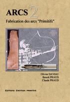 Couverture du livre « Arcs t.2 ; fabrication des arcs primitifs » de Olivier Daviau et Benoit Praud et Claude Praud aux éditions Emotion Primitive