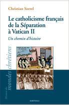 Couverture du livre « Le catholicisme français de la séparation à Vatican II ; un chemin d'histoire » de Christian Sorrel aux éditions Karthala