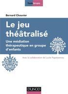 Couverture du livre « Le jeu théâtralisé ; une médiation thérapeutique en groupe d'enfants » de Bernard Chouvier aux éditions Dunod