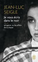 Couverture du livre « Je vous écris dans le noir ; Iphigénie, ou les effets de la chasse » de Jean-Luc Seigle aux éditions J'ai Lu