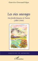 Couverture du livre « Les oies sauvages ; une famille française en Tunisie (1885-1964) » de Genevieve Goussaud-Falgas aux éditions Editions L'harmattan