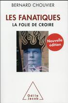 Couverture du livre « Les fanatiques ; la folie de croire » de Bernard Chouvier aux éditions Odile Jacob