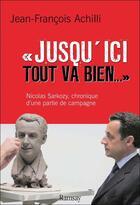 Couverture du livre « Jusqu'ici tout va bien ; Nicolas Sarkozy, chronique d'une partie de campagne » de Jean-Francois Achilli aux éditions Ramsay