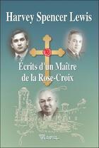 Couverture du livre « Écrits d'un maître de la rose-croix » de Harvey Spencer Lewis aux éditions Diffusion Rosicrucienne