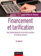 Couverture du livre « Financement et tarification des établissements et services sociaux et médico-sociaux (4e édition) » de Jean-Pierre Hardy aux éditions Dunod