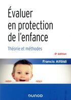 Couverture du livre « Évaluer en protection de l'enfance ; théorie et méthodes (5e édition) » de Francis Alfoldi aux éditions Dunod