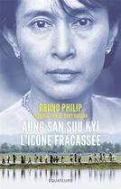 Couverture du livre « Aung San Suu Kyi, l'icône fracassée ; la dame de Rangoon face à l'exode des Rohingyas » de Remy Ourdan et Bruno Philip aux éditions Des Equateurs
