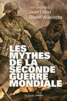 Couverture du livre « Les mythes de la Seconde Guerre mondiale » de Olivier Wieviorka et Jean Lopez aux éditions Perrin