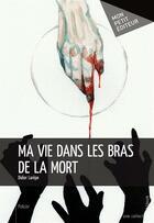 Couverture du livre « Ma vie dans les bras de la mort » de Didier Larepe aux éditions Mon Petit Editeur