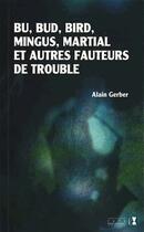 Couverture du livre « Bu, Bud, Bird, Mingus, Martial et autres fauteurs de troubles » de Alain Gerber aux éditions Alter Ego