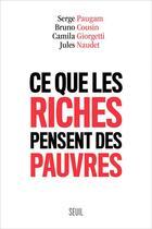 Couverture du livre « Ce que les riches pensent des pauvres » de Jules Naudet et Serge Paugam et Bruno Cousin et Camila Giorgetti aux éditions Seuil