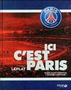 Couverture du livre « Ici, c'est Paris ; Paris Saint-Germain, l'épopée continue... » de Thibaud Leplat aux éditions Solar