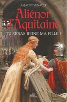 Couverture du livre « Aliénor d'Aquitaine t.1 ; tu seras reine ma fille ! » de Amaury Venault aux éditions Geste