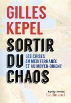 Couverture du livre « Sortir du chaos ; les crises en Méditerranée et au Moyen-Orient » de Gilles Kepel aux éditions Gallimard