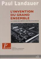 Couverture du livre « L'invention du grand ensemble ; la caisse des dépots, maître d'ouvrage » de Paul Landauer aux éditions Picard