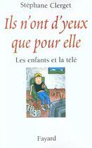 Couverture du livre « Ils n'ont d'yeux que pour elle ; les enfants et la télé » de Stephane Clerget aux éditions Fayard