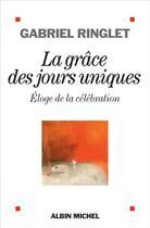 Couverture du livre « La grâce des jours uniques ; éloge de la célébration » de Gabriel Ringlet aux éditions Albin Michel