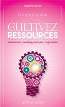 Couverture du livre « Cultivez vos ressources ; un nouveau coaching pour une vie épanouie » de Christelle Dubois aux éditions Lanore