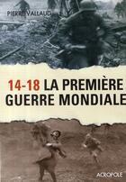 Couverture du livre « 14-18 ; la première guerre mondiale » de Vallaud Pierre aux éditions Acropole
