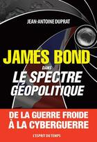 Couverture du livre « James Bond dans le spectre géopolitique ; de la guerre froide à la cyberguerre » de Jean-Antoine Duprat aux éditions L'esprit Du Temps