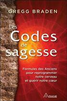 Couverture du livre « Les codes de la sagesse ; formules des anciens pour reprogrammer notre cerveau et guérir notre coeur » de Gregg Braden aux éditions Ariane