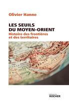 Couverture du livre « Les seuils du Moyen-Orient ; histoire des frontières et des territoires » de Olivier Hanne aux éditions Rocher