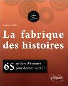 Couverture du livre « La fabrique des histoires ; 65 ateliers d'écriture pour devenir auteur (2e édition) » de Segolene Chailley aux éditions Ellipses Marketing