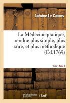 Couverture du livre « La medecine pratique, rendue plus simple, plus sure, et plus methodique.tome 1 - on commence par le » de Antoine Le Camus aux éditions Hachette Bnf