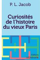 Couverture du livre « Curiosites De L Histoire Du Vieux Paris » de P. L. Jacob aux éditions Ligaran