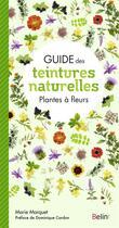 Couverture du livre « Guide des teintures naturelles ; plantes à fleurs » de Marie Marquet aux éditions Belin