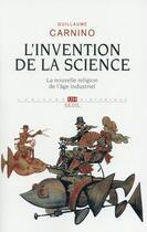 Couverture du livre « L'invention de la science ; la nouvelle religion de l'âge industriel » de Guillaume Carnino aux éditions Seuil