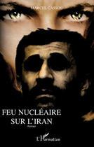 Couverture du livre « Feu nucléaire sur l'Iran » de Marcel Cassou aux éditions L'harmattan