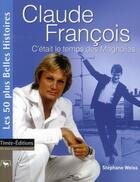 Couverture du livre « Claude François ; c'était le temps des magnolias » de Stephane Weiss aux éditions Timee