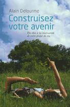 Couverture du livre « Construisez Votre Avenir ; Du Reve A La Realisation De Votre Projet De Vie » de Alain Delourme aux éditions Seuil