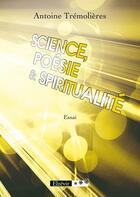 Couverture du livre « Science, poésie et spiritualité » de Antoine Tremolieres aux éditions Elzevir