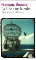 Couverture du livre « La lune dans le puits ; des histoires vraies de méditerranée » de Francois Beaune aux éditions Gallimard