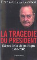 Couverture du livre « La tragédie du president ; scènes de la vie politique 1986-2006 » de Franz-Olivier Giesbert aux éditions Flammarion