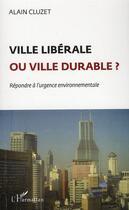Couverture du livre « Ville libérale ou ville durable ? répondre à l'urgence environnementale » de Alain Cluzet aux éditions L'harmattan