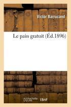 Couverture du livre « Le pain gratuit (ed.1896) » de Victor Barrucand aux éditions Hachette Bnf