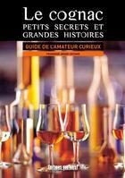 Couverture du livre « Le cognac, petits secrets et grandes histoires ; guide de l'amateur curieux » de Francoise Argod-Dutard aux éditions Sud Ouest Editions