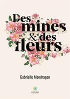 Couverture du livre « Des mines et des fleurs » de Gabrielle Mondragon aux éditions Le Lys Bleu